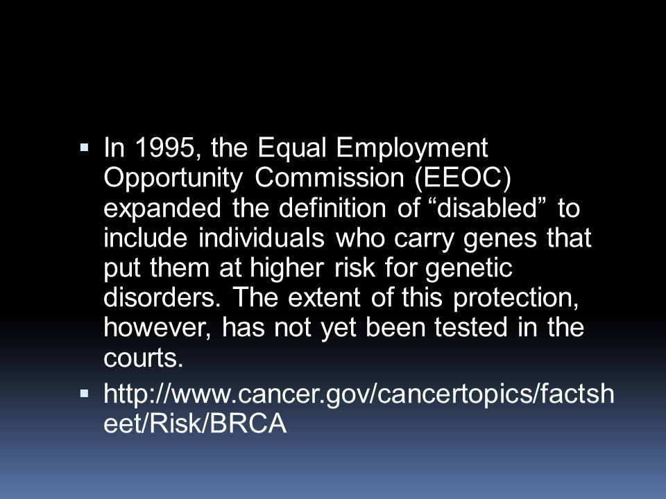  In 1995, the Equal Employment Opportunity Commission (EEOC) expanded the definition of disabled to include individuals who carry genes that put them at higher risk for genetic disorders.
