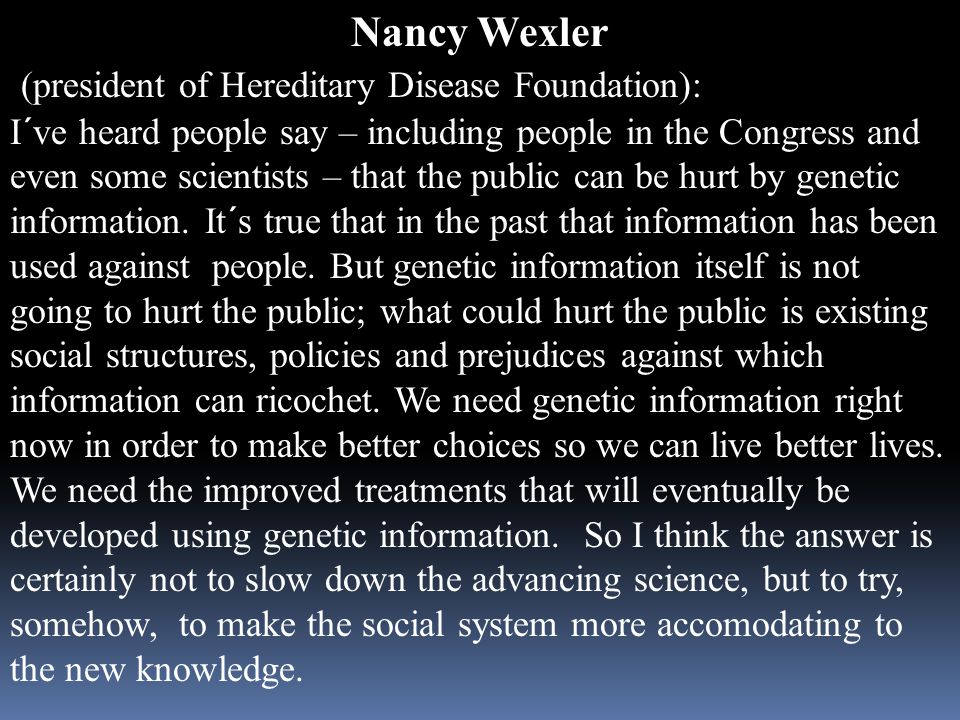 Nancy Wexler (president of Hereditary Disease Foundation): I´ve heard people say – including people in the Congress and even some scientists – that the public can be hurt by genetic information.