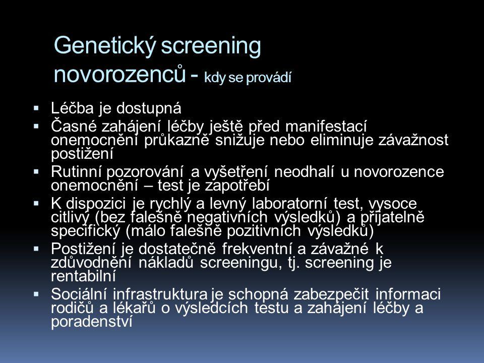 Genetický screening novorozenců - kdy se provádí  Léčba je dostupná  Časné zahájení léčby ještě před manifestací onemocnění průkazně snižuje nebo eliminuje závažnost postižení  Rutinní pozorování a vyšetření neodhalí u novorozence onemocnění – test je zapotřebí  K dispozici je rychlý a levný laboratorní test, vysoce citlivý (bez falešně negativních výsledků) a přijatelně specifický (málo falešně pozitivních výsledků)  Postižení je dostatečně frekventní a závažné k zdůvodnění nákladů screeningu, tj.