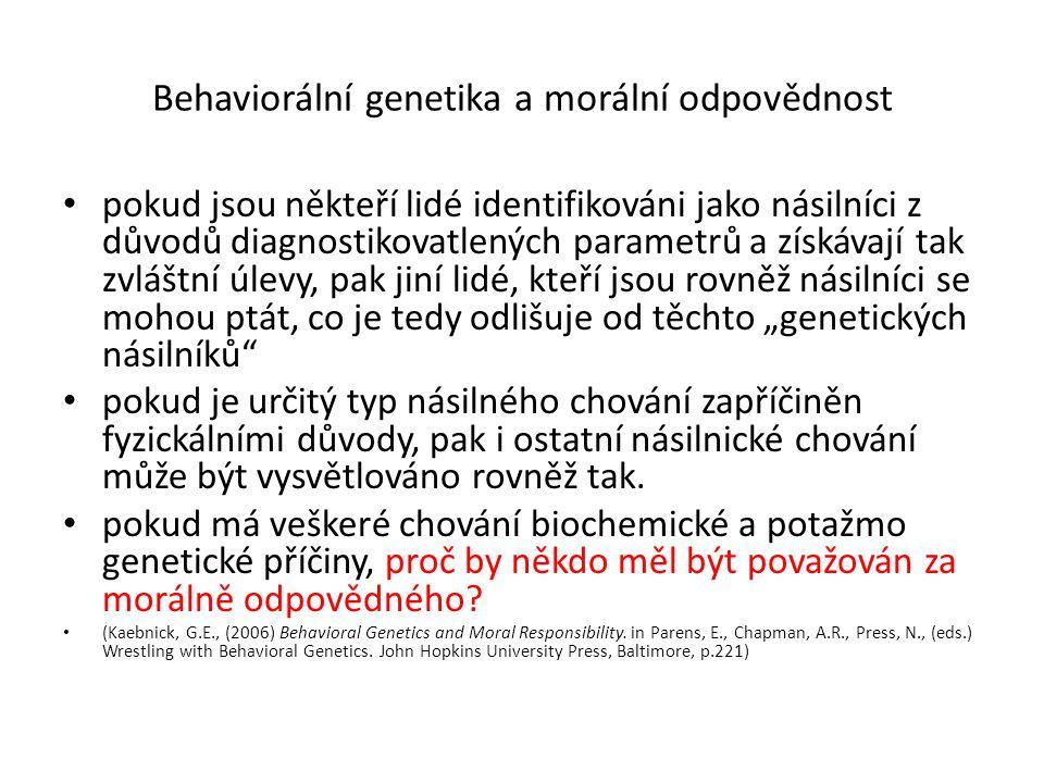 """Behaviorální genetika a morální odpovědnost pokud jsou někteří lidé identifikováni jako násilníci z důvodů diagnostikovatlených parametrů a získávají tak zvláštní úlevy, pak jiní lidé, kteří jsou rovněž násilníci se mohou ptát, co je tedy odlišuje od těchto """"genetických násilníků pokud je určitý typ násilného chování zapříčiněn fyzickálními důvody, pak i ostatní násilnické chování může být vysvětlováno rovněž tak."""