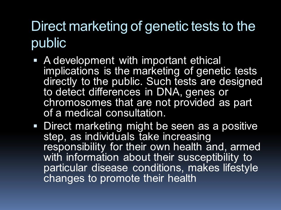 Direct marketing of genetic tests to the public  A development with important ethical implications is the marketing of genetic tests directly to the public.