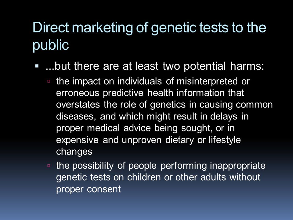 Direct marketing of genetic tests to the public ...but there are at least two potential harms:  the impact on individuals of misinterpreted or erron