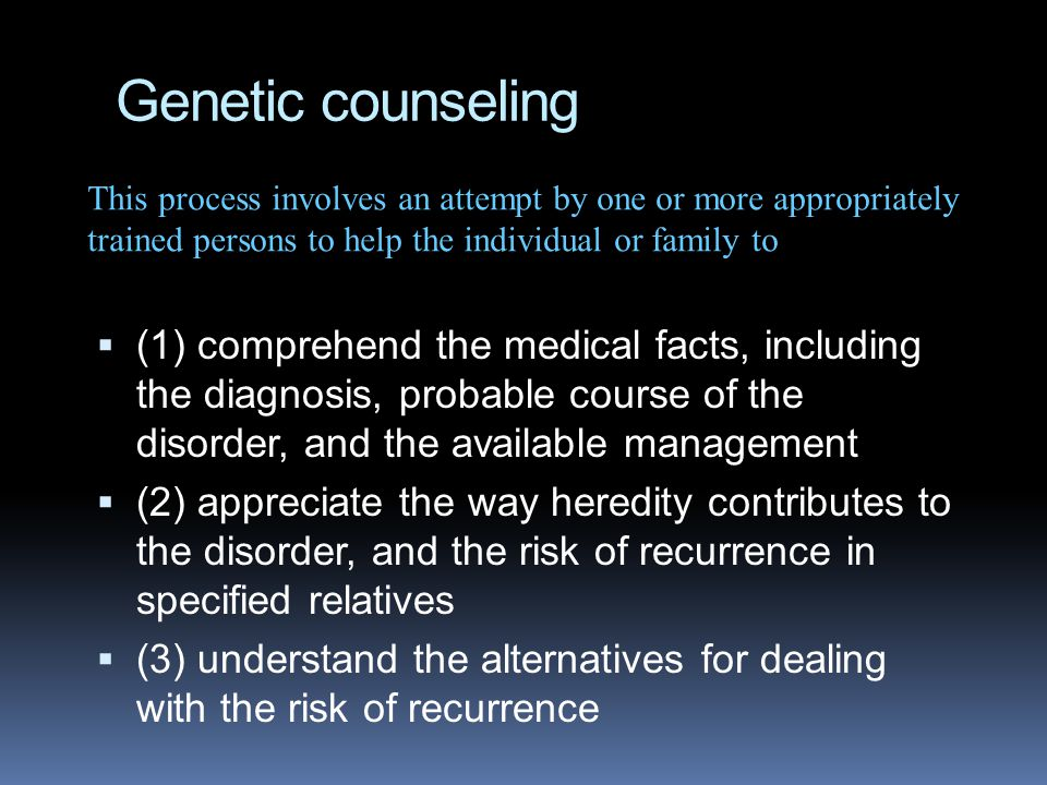 Genetic counseling  (1) comprehend the medical facts, including the diagnosis, probable course of the disorder, and the available management  (2) appreciate the way heredity contributes to the disorder, and the risk of recurrence in specified relatives  (3) understand the alternatives for dealing with the risk of recurrence This process involves an attempt by one or more appropriately trained persons to help the individual or family to