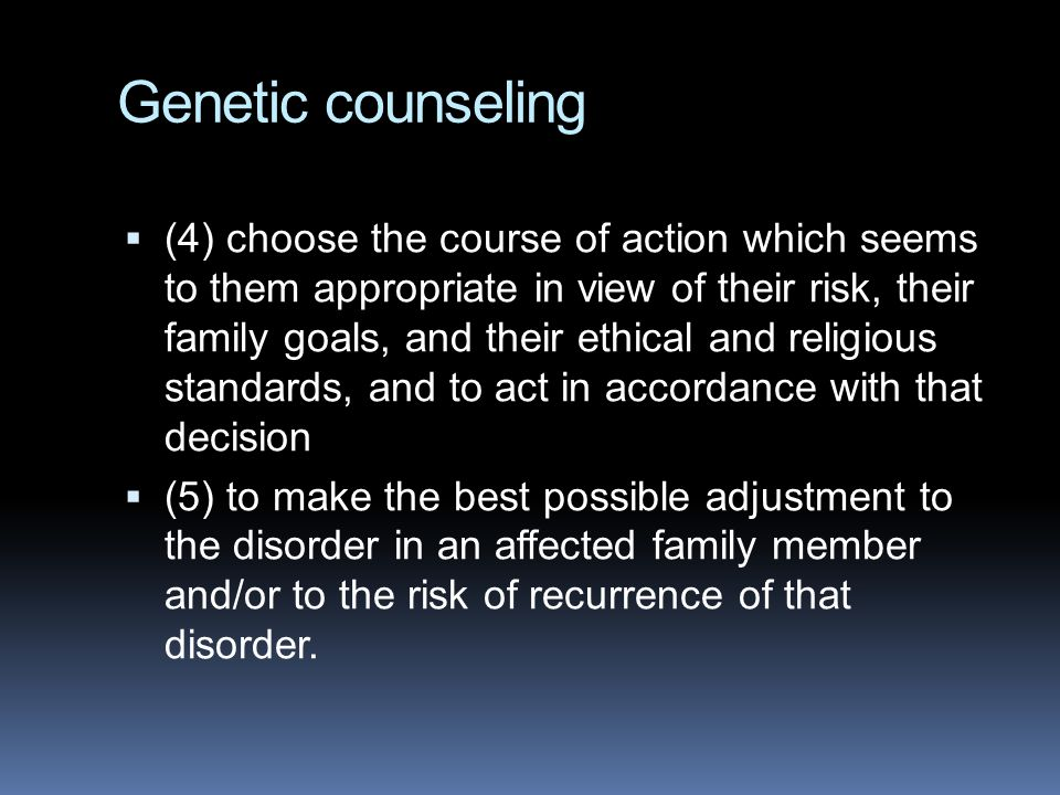 Genetic counseling  (4) choose the course of action which seems to them appropriate in view of their risk, their family goals, and their ethical and