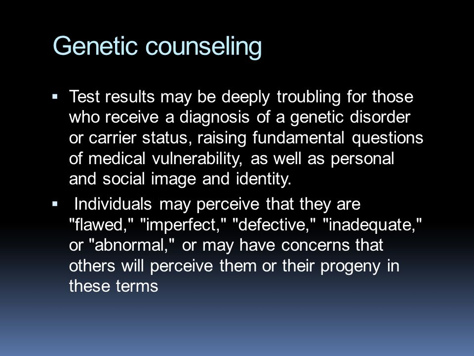 Genetic counseling  Test results may be deeply troubling for those who receive a diagnosis of a genetic disorder or carrier status, raising fundamental questions of medical vulnerability, as well as personal and social image and identity.