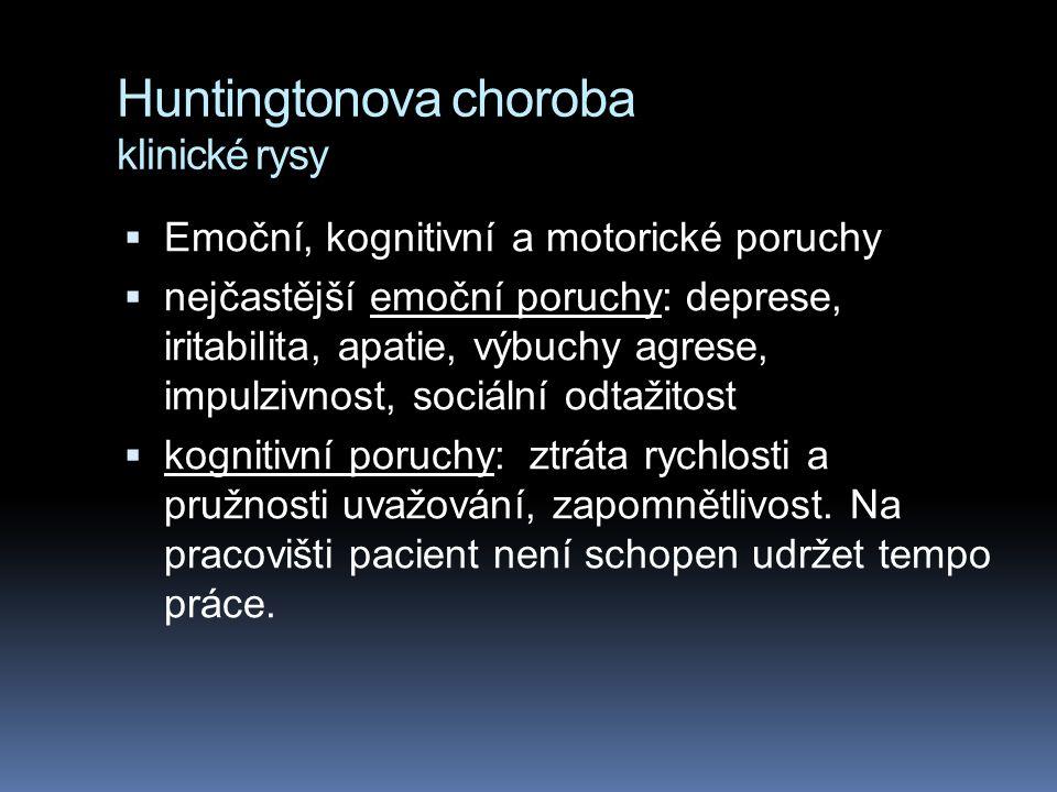 Huntingtonova choroba klinické rysy  Emoční, kognitivní a motorické poruchy  nejčastější emoční poruchy: deprese, iritabilita, apatie, výbuchy agrese, impulzivnost, sociální odtažitost  kognitivní poruchy: ztráta rychlosti a pružnosti uvažování, zapomnětlivost.