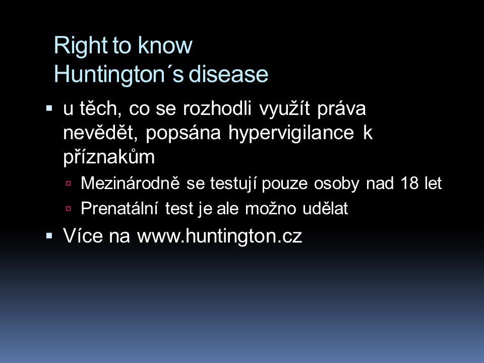 Right to know Huntington´s disease  u těch, co se rozhodli využít práva nevědět, popsána hypervigilance k příznakům  Mezinárodně se testují pouze osoby nad 18 let  Prenatální test je ale možno udělat  Více na www.huntington.cz