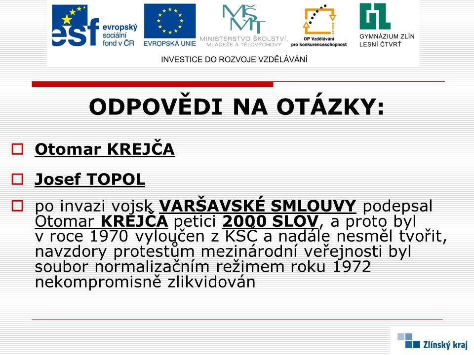 ODPOVĚDI NA OTÁZKY:  Otomar KREJČA  Josef TOPOL  po invazi vojsk VARŠAVSKÉ SMLOUVY podepsal Otomar KREJČA petici 2000 SLOV, a proto byl v roce 1970