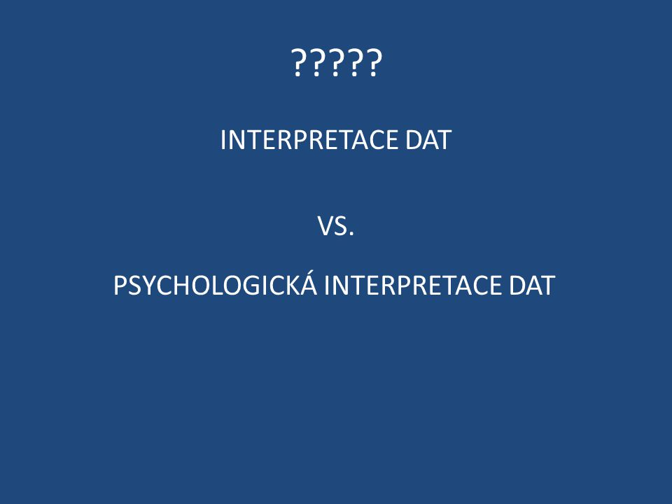 INTERPRETACE DAT VS. PSYCHOLOGICKÁ INTERPRETACE DAT