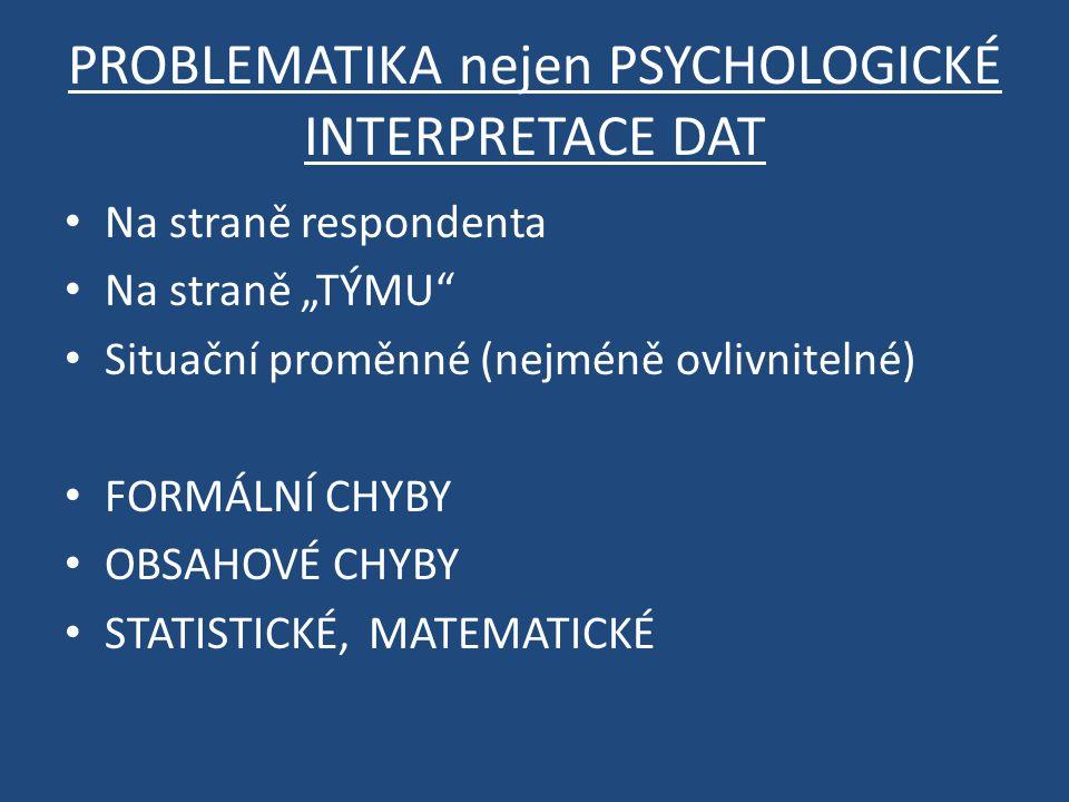 """PROBLEMATIKA nejen PSYCHOLOGICKÉ INTERPRETACE DAT Na straně respondenta Na straně """"TÝMU Situační proměnné (nejméně ovlivnitelné) FORMÁLNÍ CHYBY OBSAHOVÉ CHYBY STATISTICKÉ, MATEMATICKÉ"""