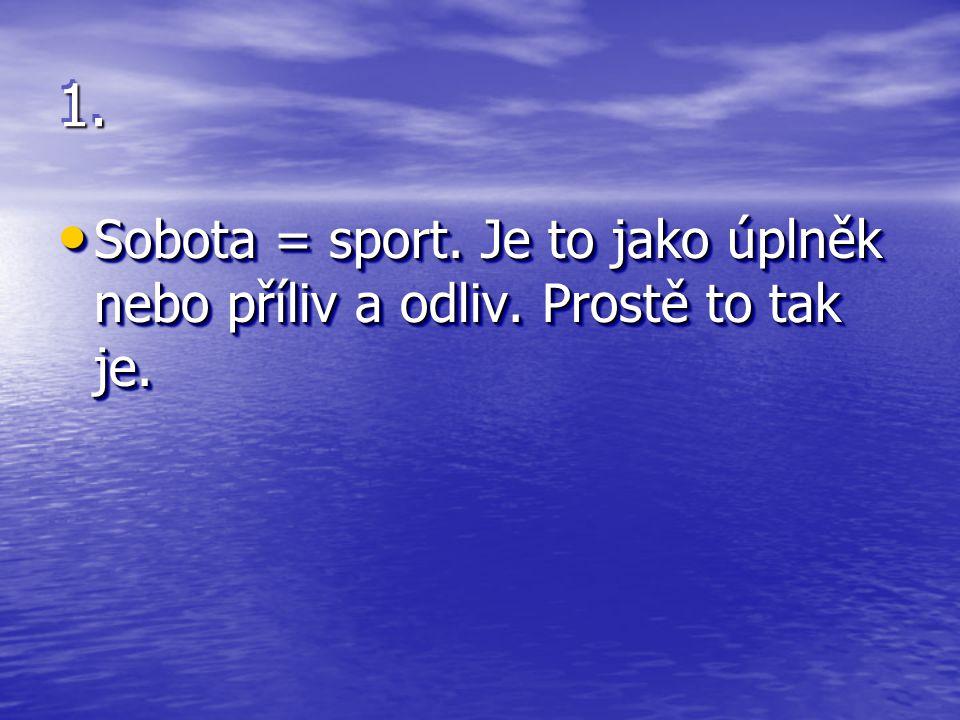 1.1. Sobota = sport. Je to jako úplněk nebo příliv a odliv. Prostě to tak je. Sobota = sport. Je to jako úplněk nebo příliv a odliv. Prostě to tak je.