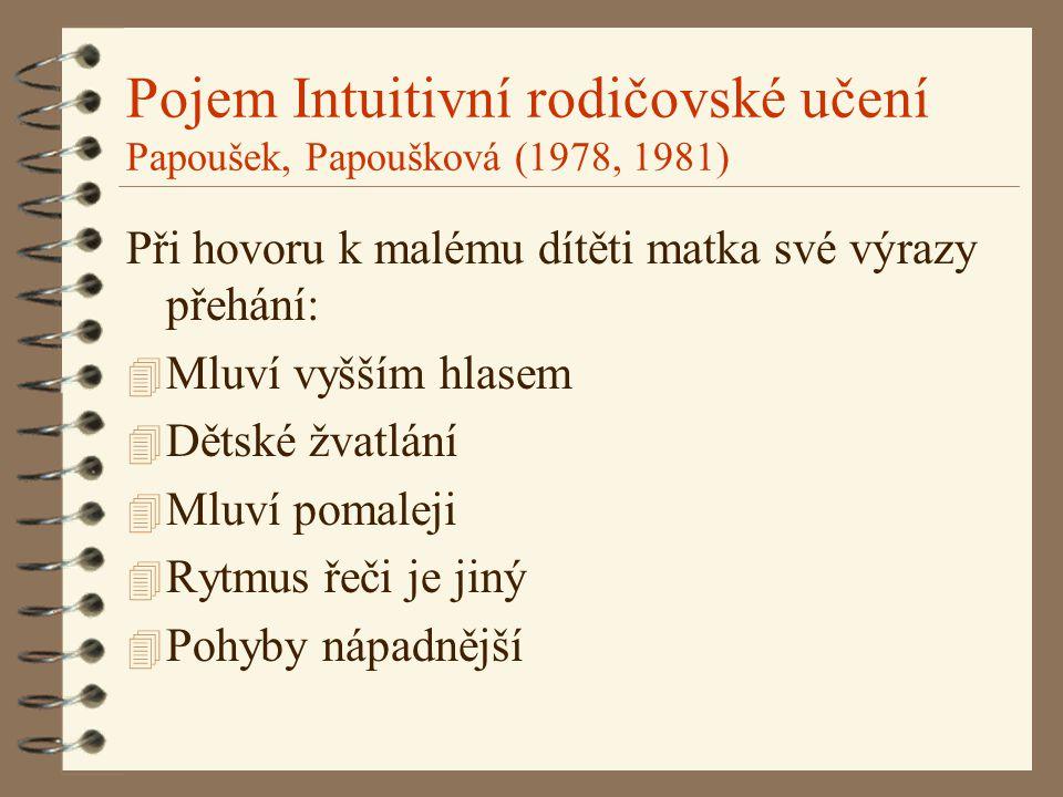 Pojem Intuitivní rodičovské učení Papoušek, Papoušková (1978, 1981) Při hovoru k malému dítěti matka své výrazy přehání: 4 Mluví vyšším hlasem 4 Dětské žvatlání 4 Mluví pomaleji 4 Rytmus řeči je jiný 4 Pohyby nápadnější