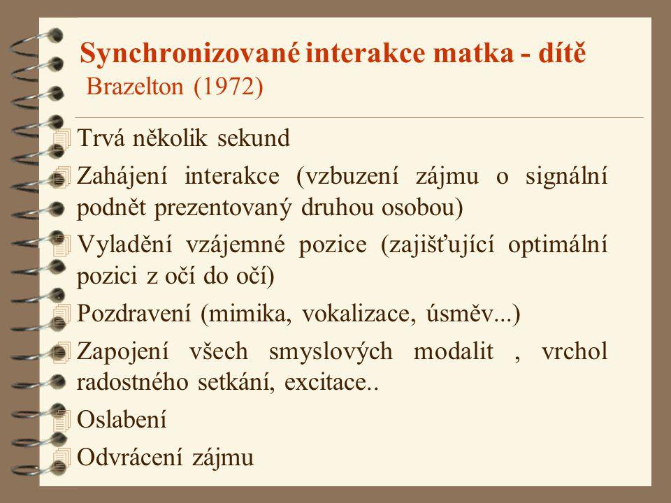 Synchronizované interakce matka - dítě Brazelton (1972) 4 Trvá několik sekund 4 Zahájení interakce (vzbuzení zájmu o signální podnět prezentovaný druhou osobou) 4 Vyladění vzájemné pozice (zajišťující optimální pozici z očí do očí) 4 Pozdravení (mimika, vokalizace, úsměv...) 4 Zapojení všech smyslových modalit, vrchol radostného setkání, excitace..
