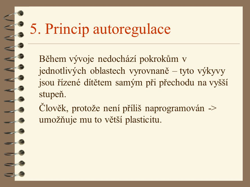 5. Princip autoregulace Během vývoje nedochází pokrokům v jednotlivých oblastech vyrovnaně – tyto výkyvy jsou řízené dítětem samým při přechodu na vyš