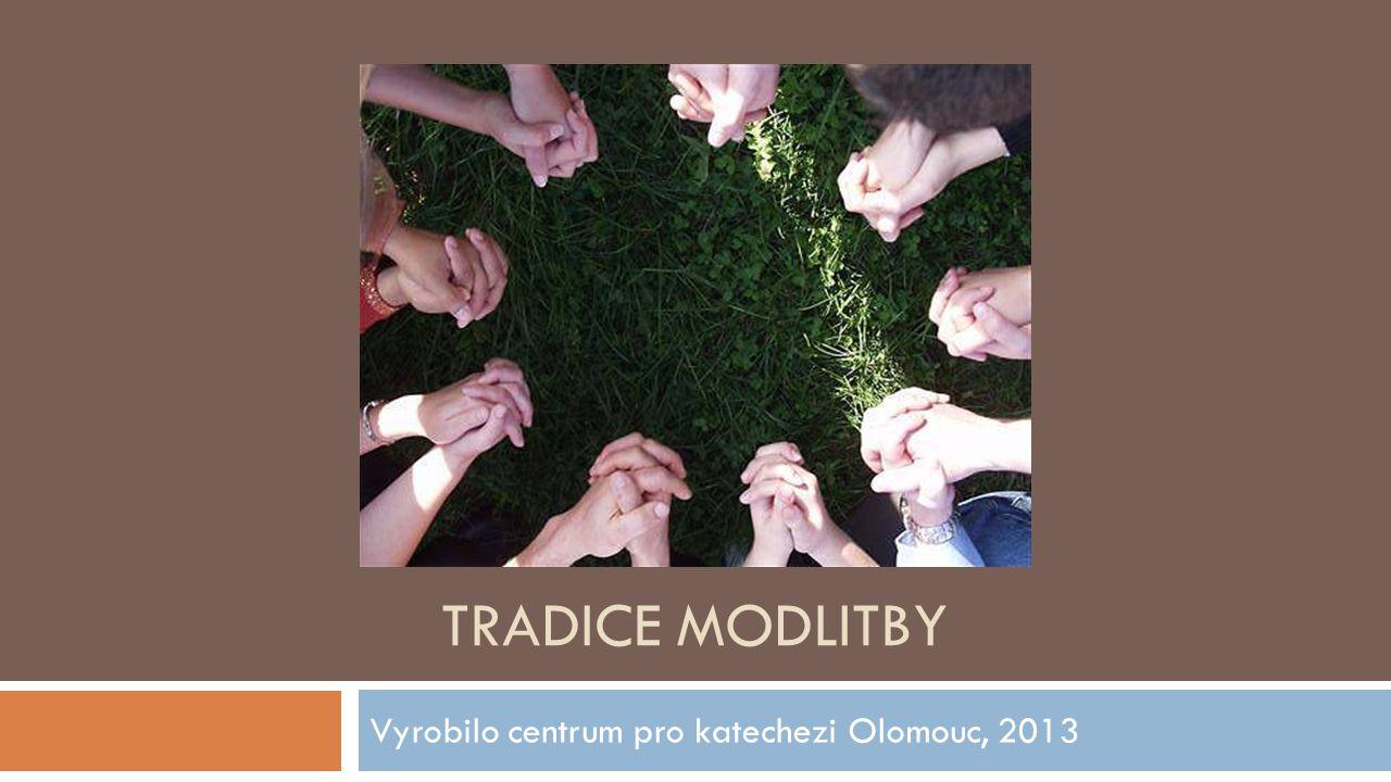 TRADICE MODLITBY Vyrobilo centrum pro katechezi Olomouc, 2013