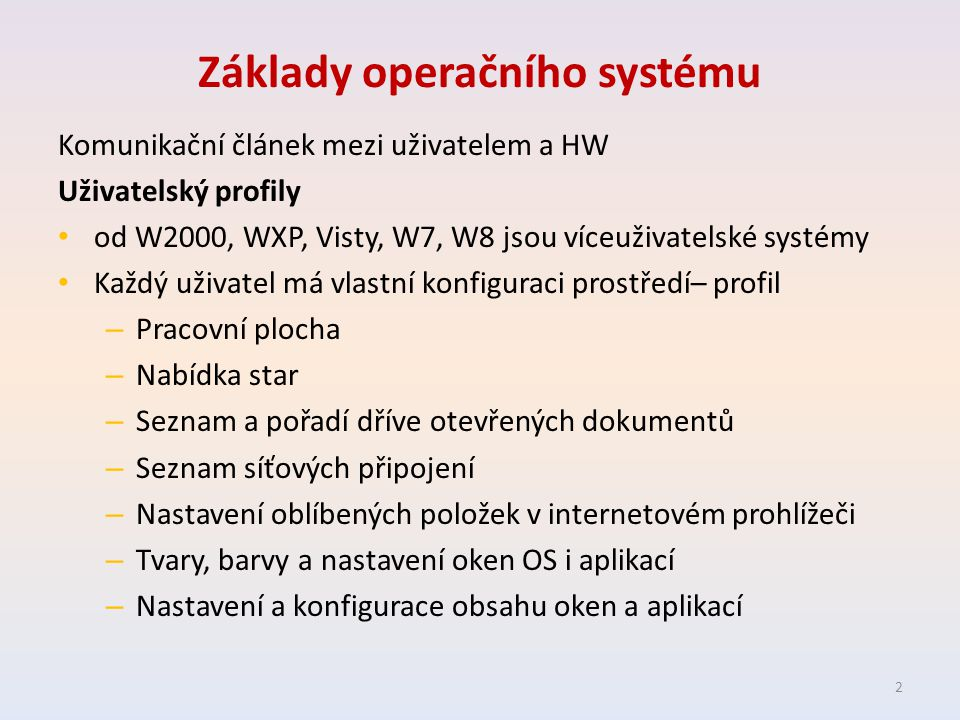 Základy operačního systému Komunikační článek mezi uživatelem a HW Uživatelský profily od W2000, WXP, Visty, W7, W8 jsou víceuživatelské systémy Každý uživatel má vlastní konfiguraci prostředí– profil – Pracovní plocha – Nabídka star – Seznam a pořadí dříve otevřených dokumentů – Seznam síťových připojení – Nastavení oblíbených položek v internetovém prohlížeči – Tvary, barvy a nastavení oken OS i aplikací – Nastavení a konfigurace obsahu oken a aplikací 2