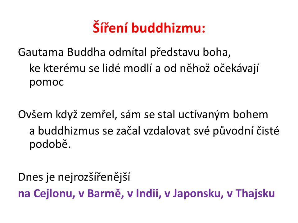 Šíření buddhizmu: Gautama Buddha odmítal představu boha, ke kterému se lidé modlí a od něhož očekávají pomoc Ovšem když zemřel, sám se stal uctívaným bohem a buddhizmus se začal vzdalovat své původní čisté podobě.