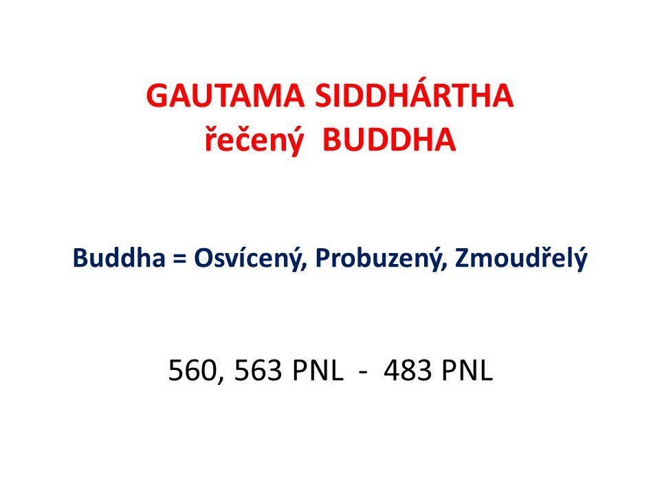 GAUTAMA SIDDHÁRTHA řečený BUDDHA Buddha = Osvícený, Probuzený, Zmoudřelý 560, 563 PNL - 483 PNL
