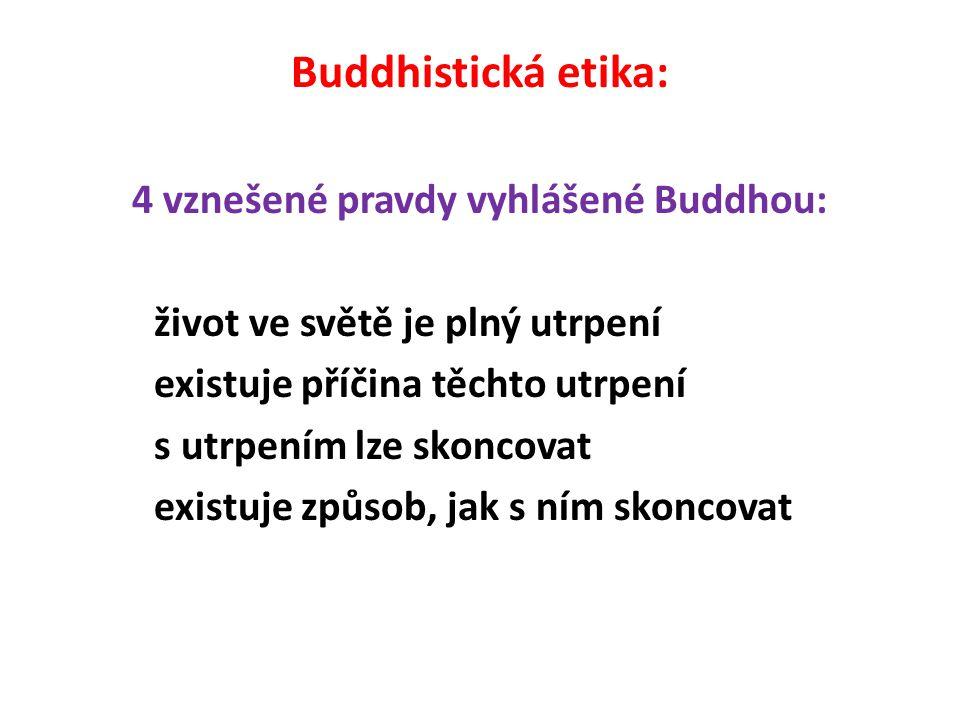 Buddhistická etika: 4 vznešené pravdy vyhlášené Buddhou: život ve světě je plný utrpení existuje příčina těchto utrpení s utrpením lze skoncovat existuje způsob, jak s ním skoncovat