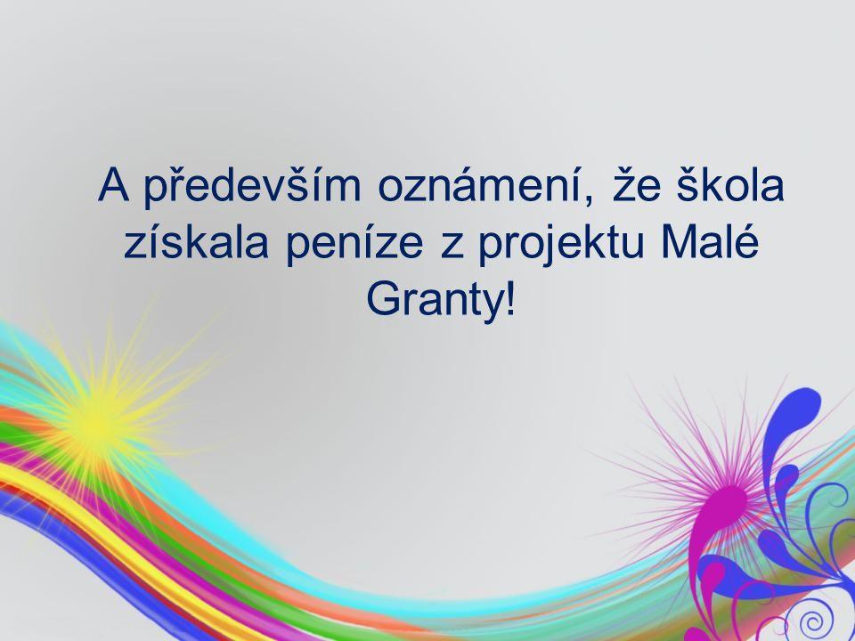 A především oznámení, že škola získala peníze z projektu Malé Granty!
