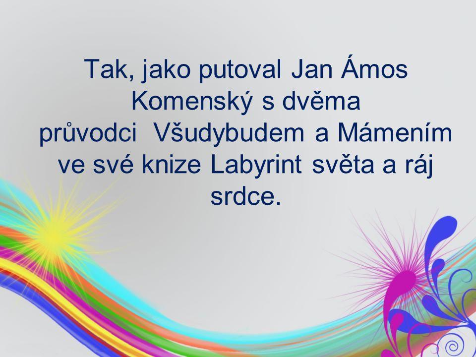 Tak, jako putoval Jan Ámos Komenský s dvěma průvodci Všudybudem a Mámením ve své knize Labyrint světa a ráj srdce.