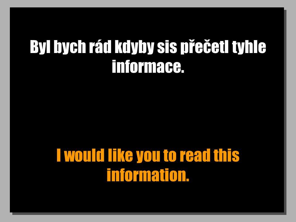 Byl bych rád kdyby sis přečetl tyhle informace. I would like you to read this information.