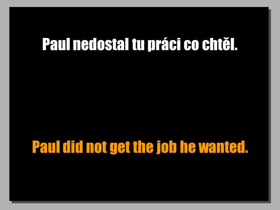 Paul nedostal tu práci co chtěl. Paul did not get the job he wanted.
