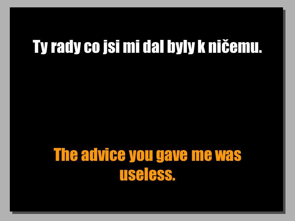 Ty rady co jsi mi dal byly k ničemu. The advice you gave me was useless.
