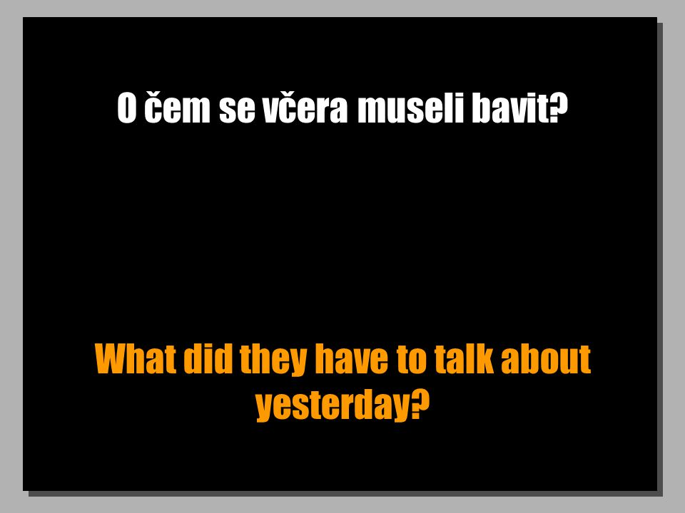 O čem se včera museli bavit? What did they have to talk about yesterday?