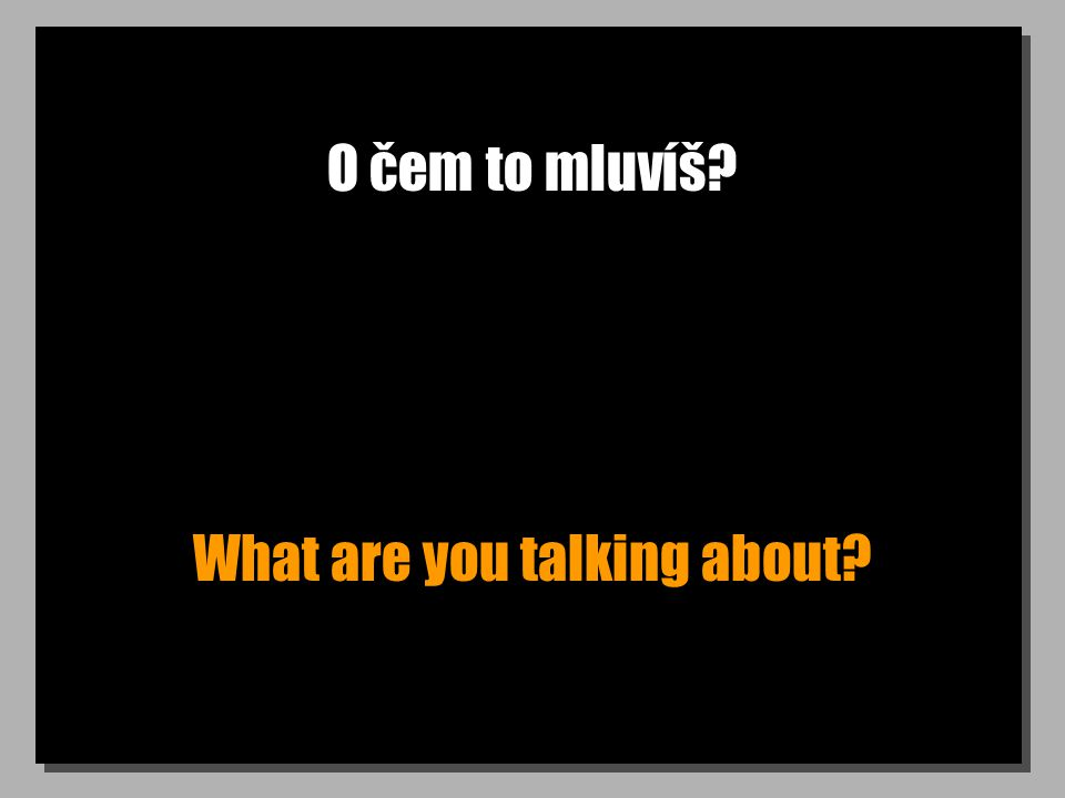 O čem to mluvíš? What are you talking about?