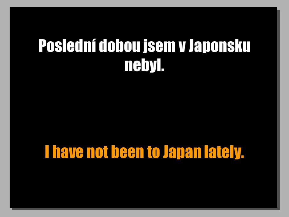 Poslední dobou jsem v Japonsku nebyl. I have not been to Japan lately.