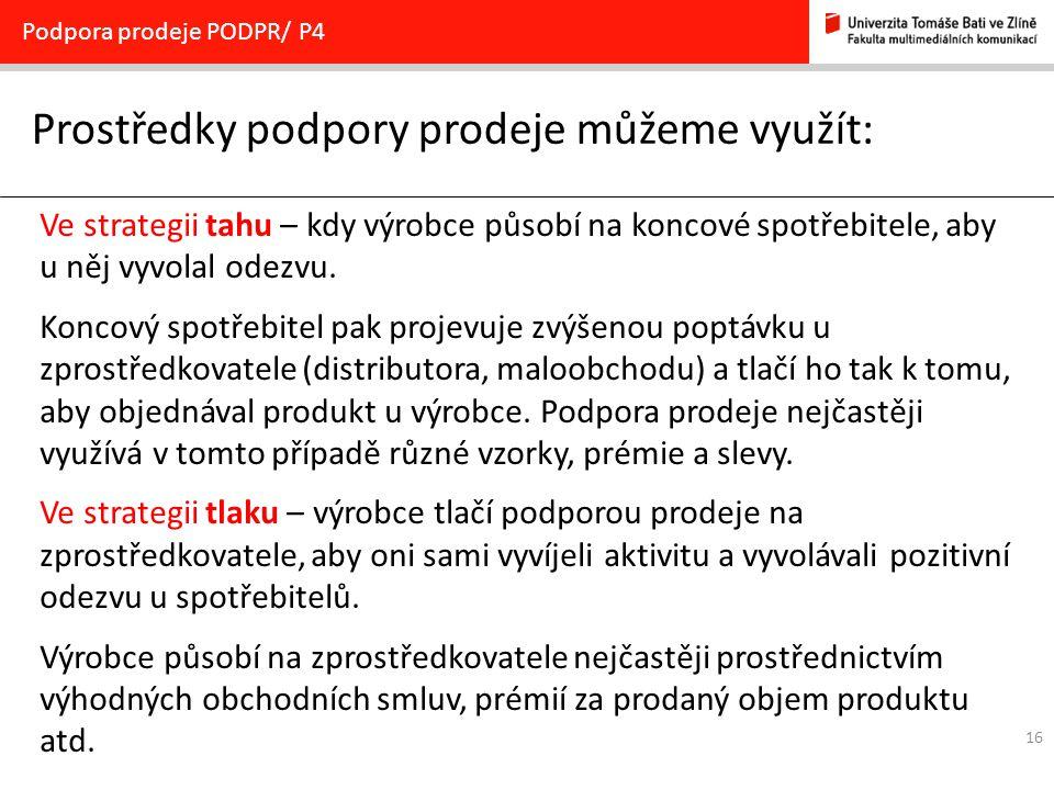 16 Prostředky podpory prodeje můžeme využít: Podpora prodeje PODPR/ P4 Ve strategii tahu – kdy výrobce působí na koncové spotřebitele, aby u něj vyvolal odezvu.