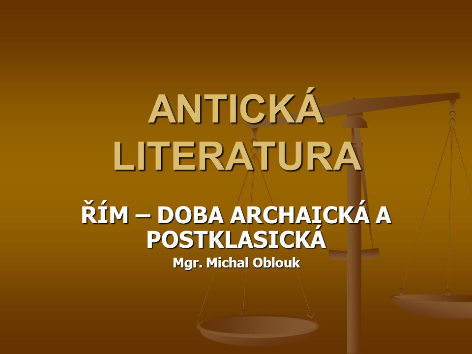 ANTICKÁ LITERATURA ŘÍM – DOBA ARCHAICKÁ A POSTKLASICKÁ Mgr. Michal Oblouk