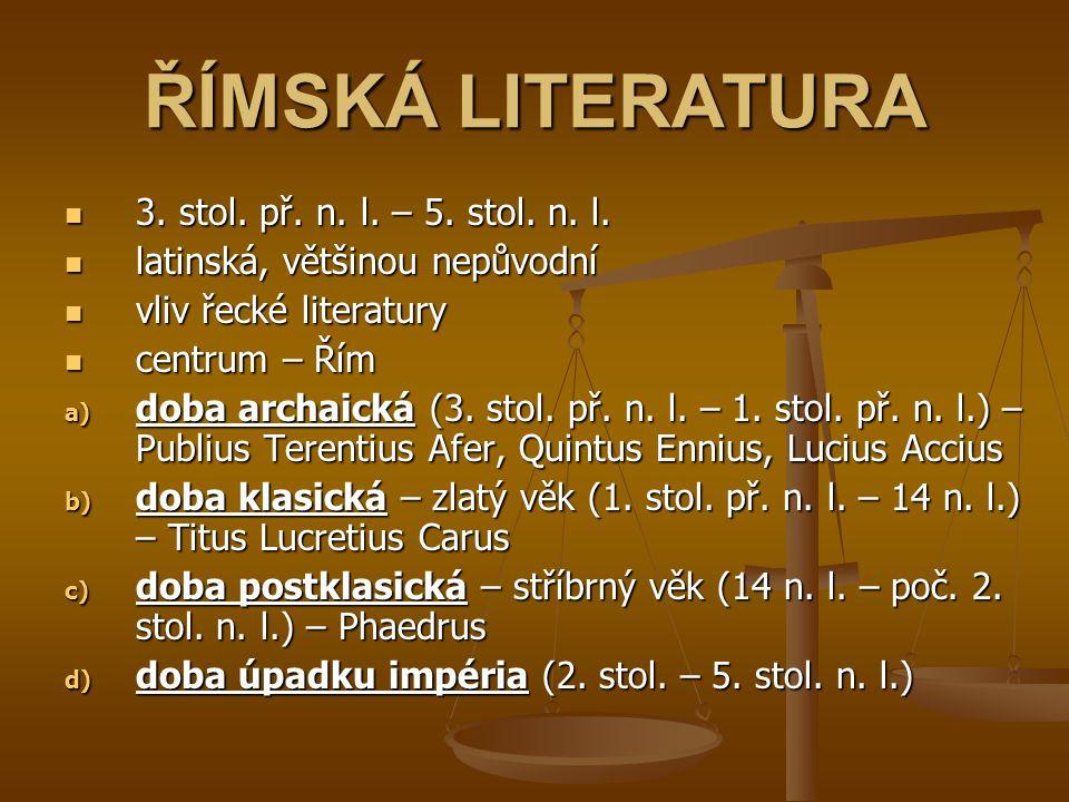 ŘÍMSKÁ LITERATURA 3. stol. př. n. l. – 5. stol. n. l. latinská, většinou nepůvodní vliv řecké literatury centrum – Řím a) d oba archaická (3. stol. př