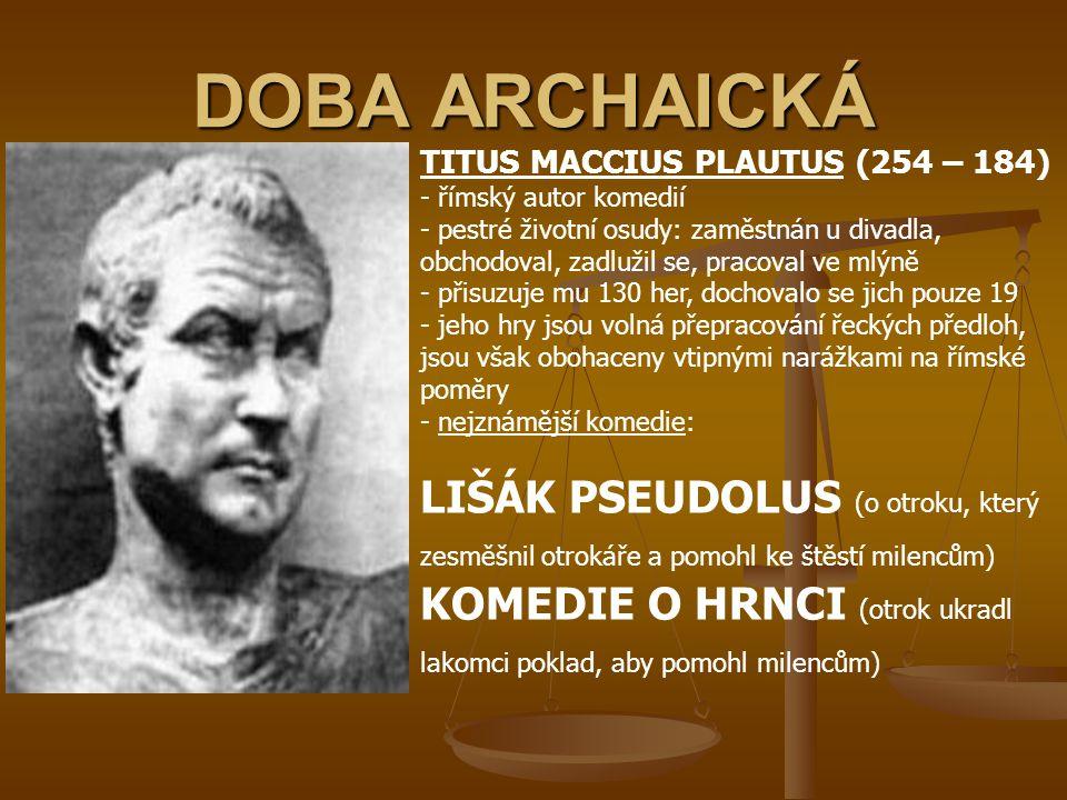 DOBA ARCHAICKÁ MARCUS PORCIUS CATO (234 – 149) - římský spisovatel, politik, voják a řečník - pocházel z nízkého rodu rosazoval zničení Kartága ropagoval vše římské, odmítal řecký vliv - jako první psal spisy latinsky - d- dílo: POČÁTKY (o nejstarších dějinách Říma) O ZEMĚDĚLSTVÍ (odborný spis)