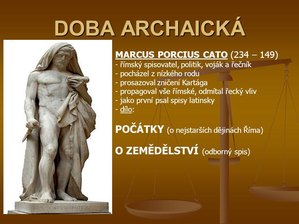 DOBA ARCHAICKÁ MARCUS PORCIUS CATO (234 – 149) - římský spisovatel, politik, voják a řečník - pocházel z nízkého rodu rosazoval zničení Kartága ropago