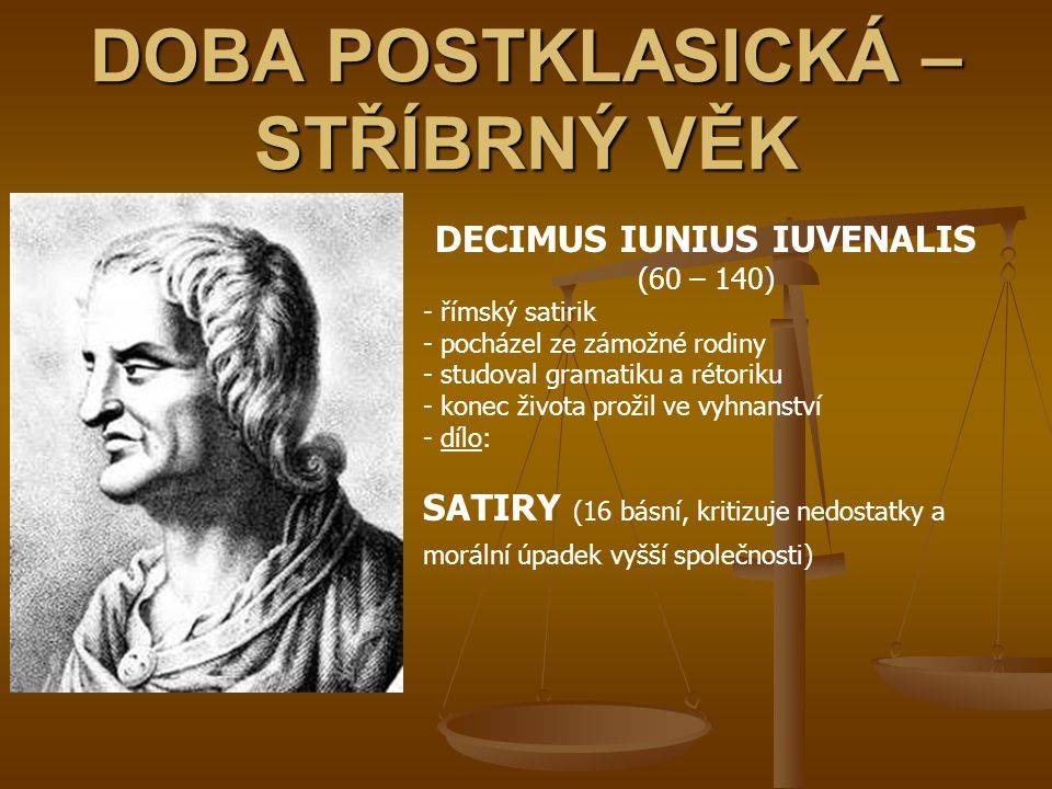 DOBA POSTKLASICKÁ – STŘÍBRNÝ VĚK DECIMUS IUNIUS IUVENALIS (60 – 140) - římský satirik - pocházel ze zámožné rodiny - studoval gramatiku a rétoriku - k
