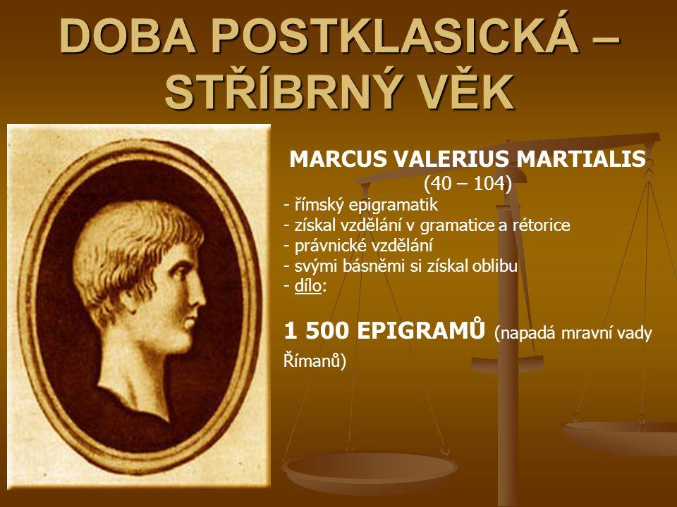 DOBA POSTKLASICKÁ – STŘÍBRNÝ VĚK MARCUS VALERIUS MARTIALIS (40 – 104) - římský epigramatik - získal vzdělání v gramatice a rétorice - právnické vzdělá