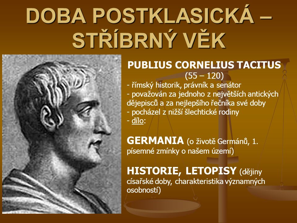 DOBA POSTKLASICKÁ – STŘÍBRNÝ VĚK PUBLIUS CORNELIUS TACITUS (55 – 120) - římský historik, právník a senátor - považován za jednoho z největších antický