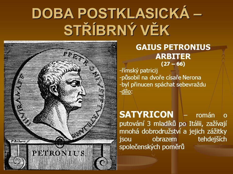 DOBA POSTKLASICKÁ – STŘÍBRNÝ VĚK GAIUS PETRONIUS ARBITER (27 – 66) -římský patricij -působil na dvoře císaře Nerona -byl přinucen spáchat sebevraždu -