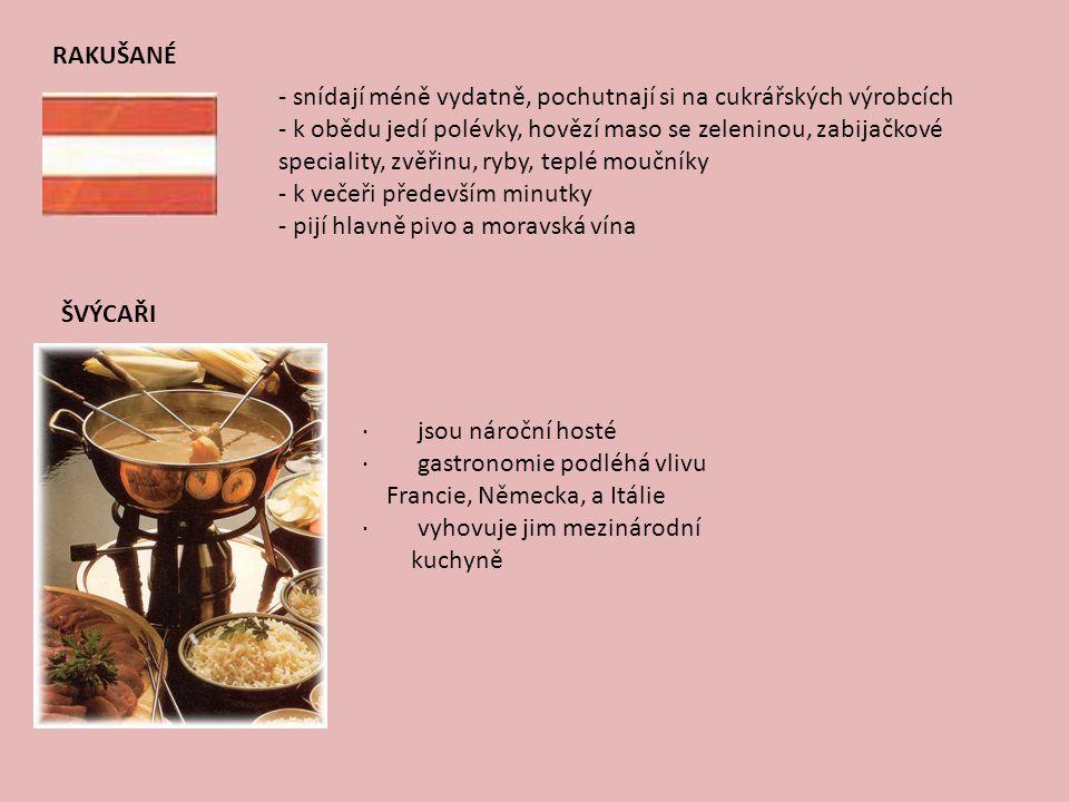 FRANCOUZI · snídají méně vydatně, obvykle vejce, sýry, kompoty, šunku, čajové pečivo, kávu s mlékem a minerální vodu · oběd a večeře se skládá ze složitého menu, které téměř vždy končí sýrem · k masu upřednostňují zeleninové přílohy · méně oblíbené je vepřové maso · milují vína a pijí je po celý den ke všemu ITALOVÉ · dají přednost přírodním úpravám pokrmů · snídají většinou méně · milují zeleninové přílohy, rajčata, olivy · potrpí si na kvalitní moučníky POLÁCI · mají rádi zeleninové a luštěninové polévky, maso s omáčkami, mletá masa, brambory a těstoviny · pijí pivo, pálenky a čaj