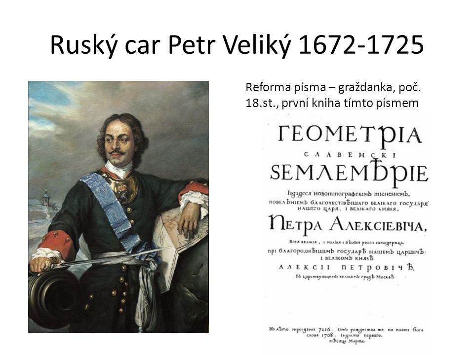 Ruský car Petr Veliký 1672-1725 Reforma písma – graždanka, poč. 18.st., první kniha tímto písmem