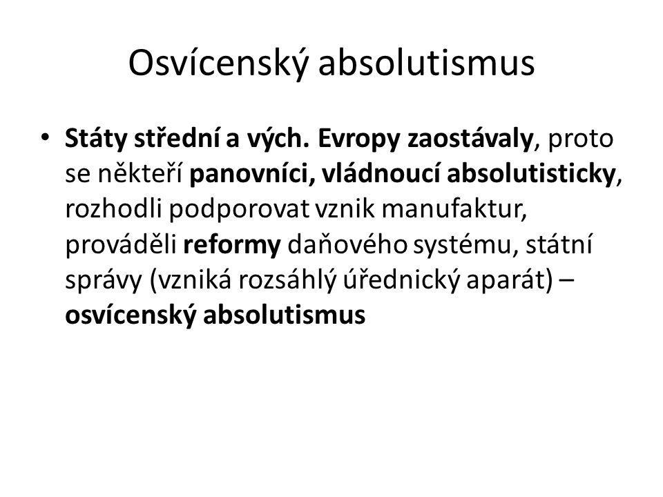 Osvícenský absolutismus Státy střední a vých. Evropy zaostávaly, proto se někteří panovníci, vládnoucí absolutisticky, rozhodli podporovat vznik manuf