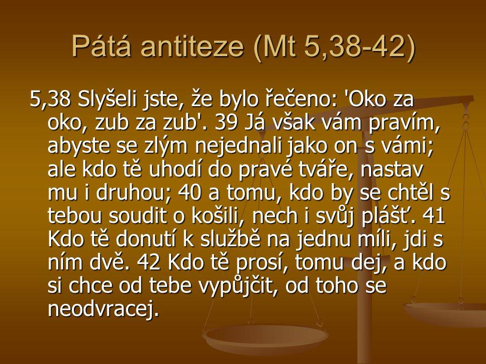 Pátá antiteze (Mt 5,38-42) 5,38 Slyšeli jste, že bylo řečeno: 'Oko za oko, zub za zub'. 39 Já však vám pravím, abyste se zlým nejednali jako on s vámi