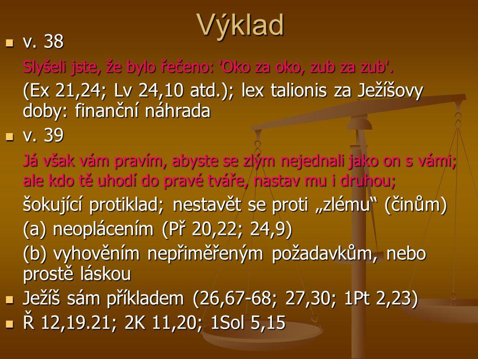 Výklad v. 38 v. 38 Slyšeli jste, že bylo řečeno: 'Oko za oko, zub za zub'. (Ex 21,24; Lv 24,10 atd.); lex talionis za Ježíšovy doby: finanční náhrada