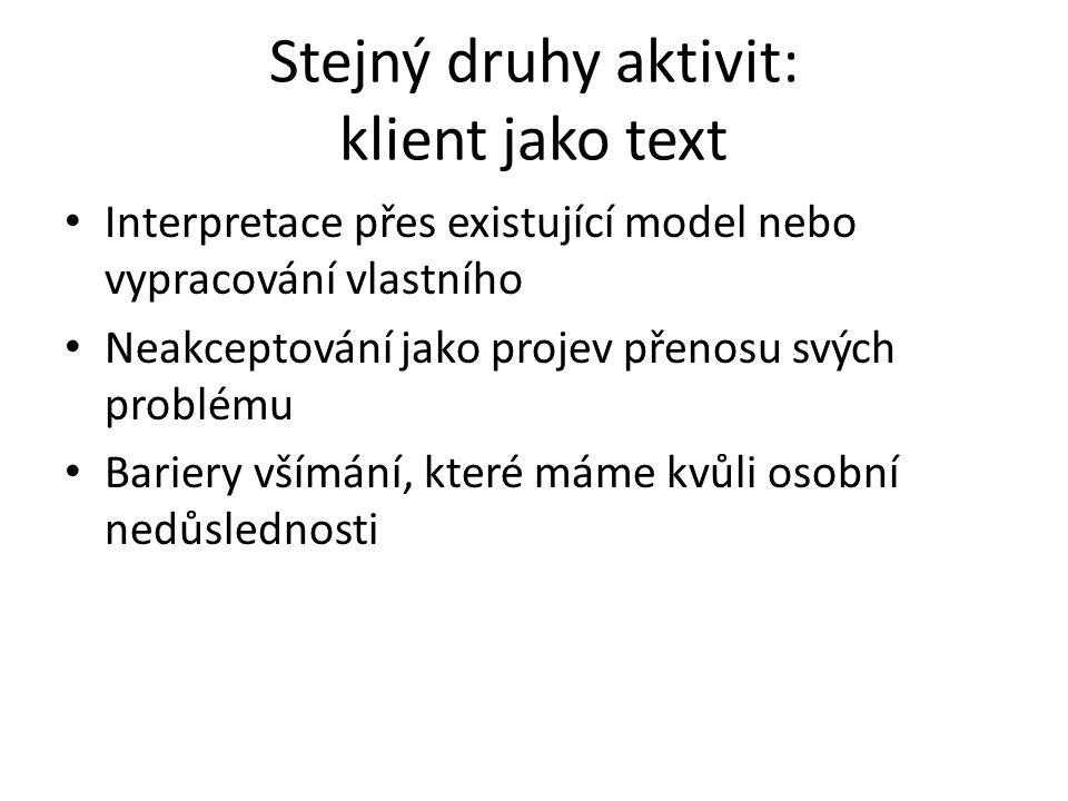 Stejný druhy aktivit: klient jako text Interpretace přes existující model nebo vypracování vlastního Neakceptování jako projev přenosu svých problému