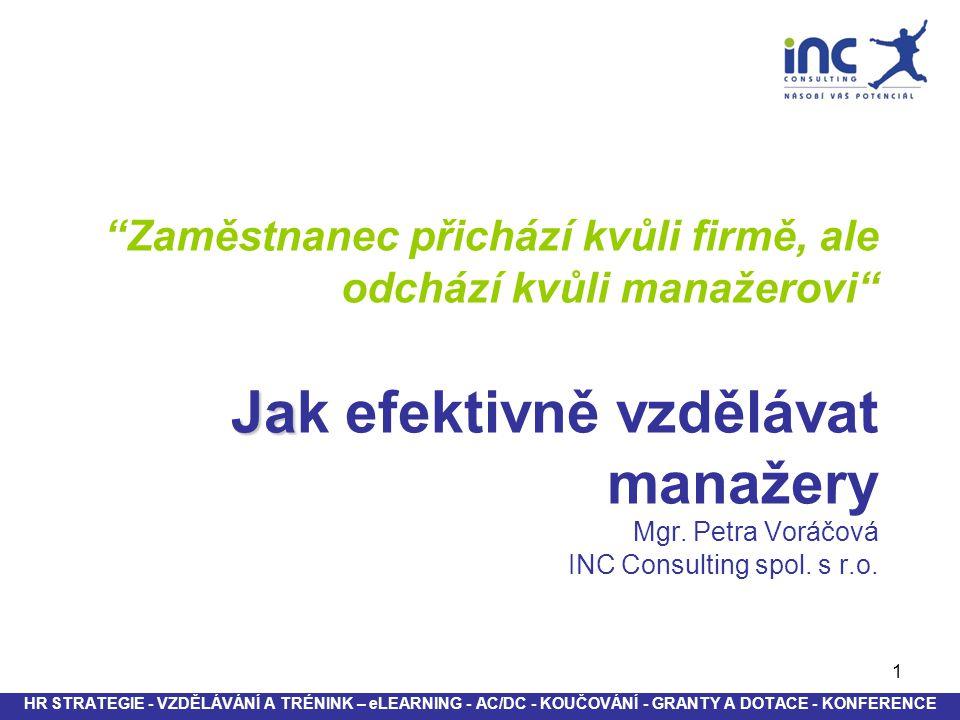 """1 Ja """"Zaměstnanec přichází kvůli firmě, ale odchází kvůli manažerovi"""" Jak efektivně vzdělávat manažery Mgr. Petra Voráčová INC Consulting spol. s r.o."""