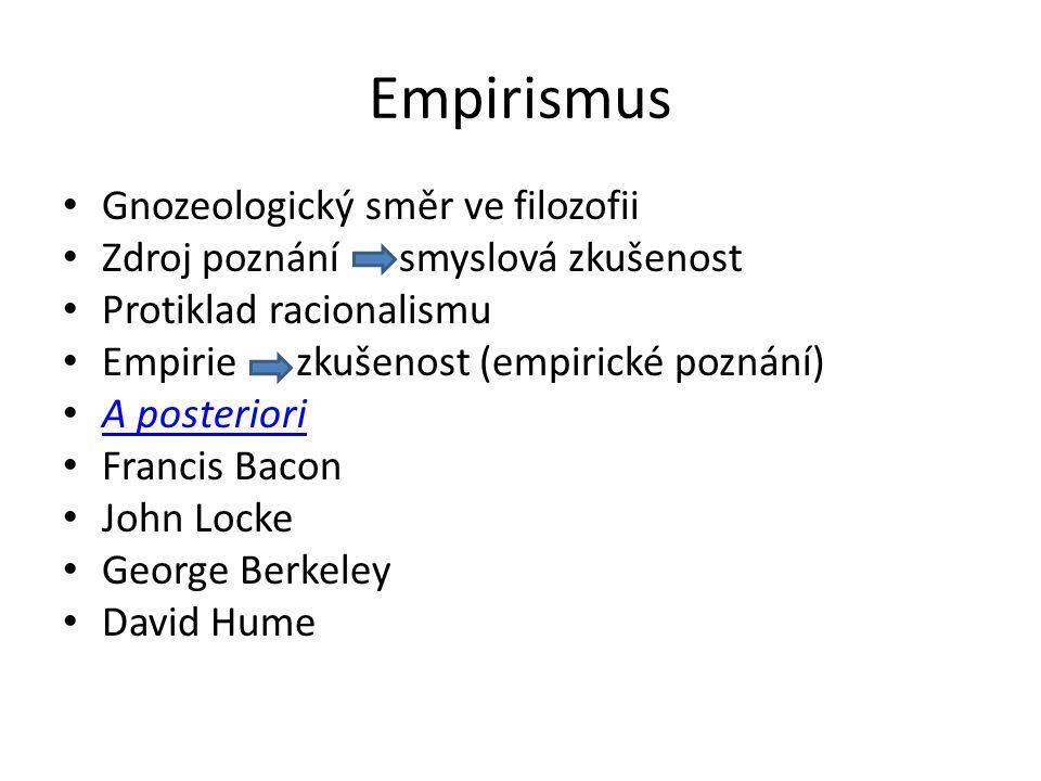 Empirismus Gnozeologický směr ve filozofii Zdroj poznání smyslová zkušenost Protiklad racionalismu Empirie zkušenost (empirické poznání) A posteriori Francis Bacon John Locke George Berkeley David Hume