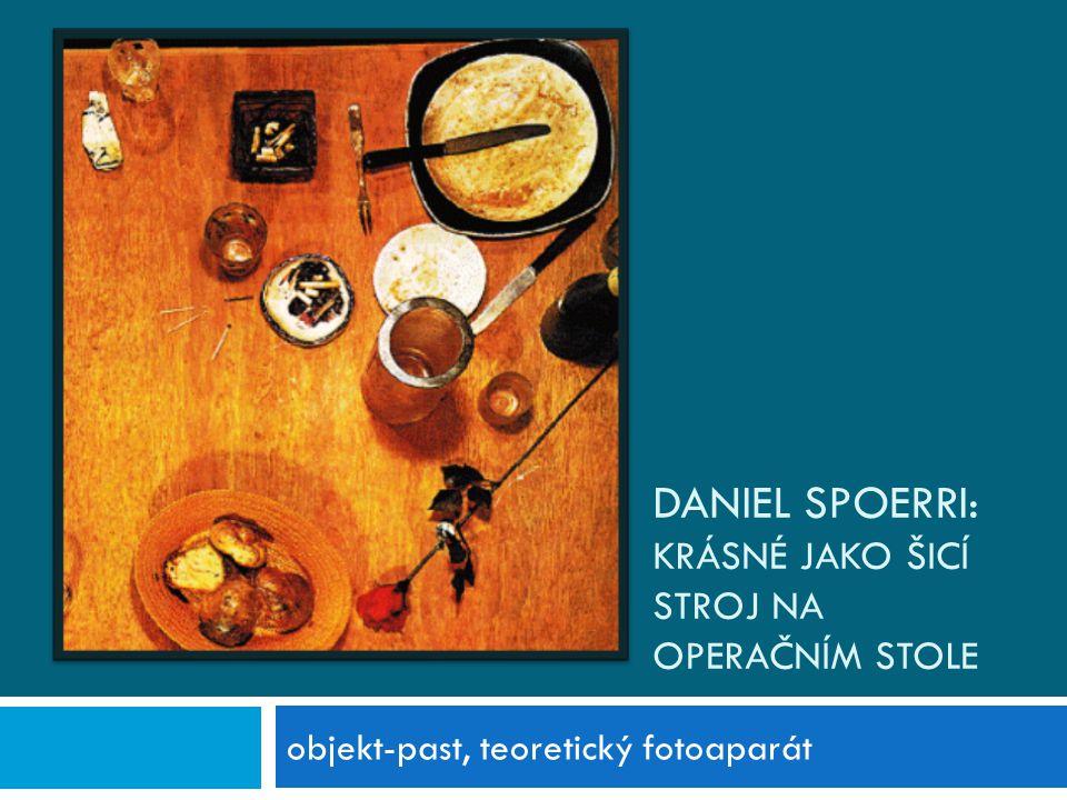 DANIEL SPOERRI: KRÁSNÉ JAKO ŠICÍ STROJ NA OPERAČNÍM STOLE objekt-past, teoretický fotoaparát