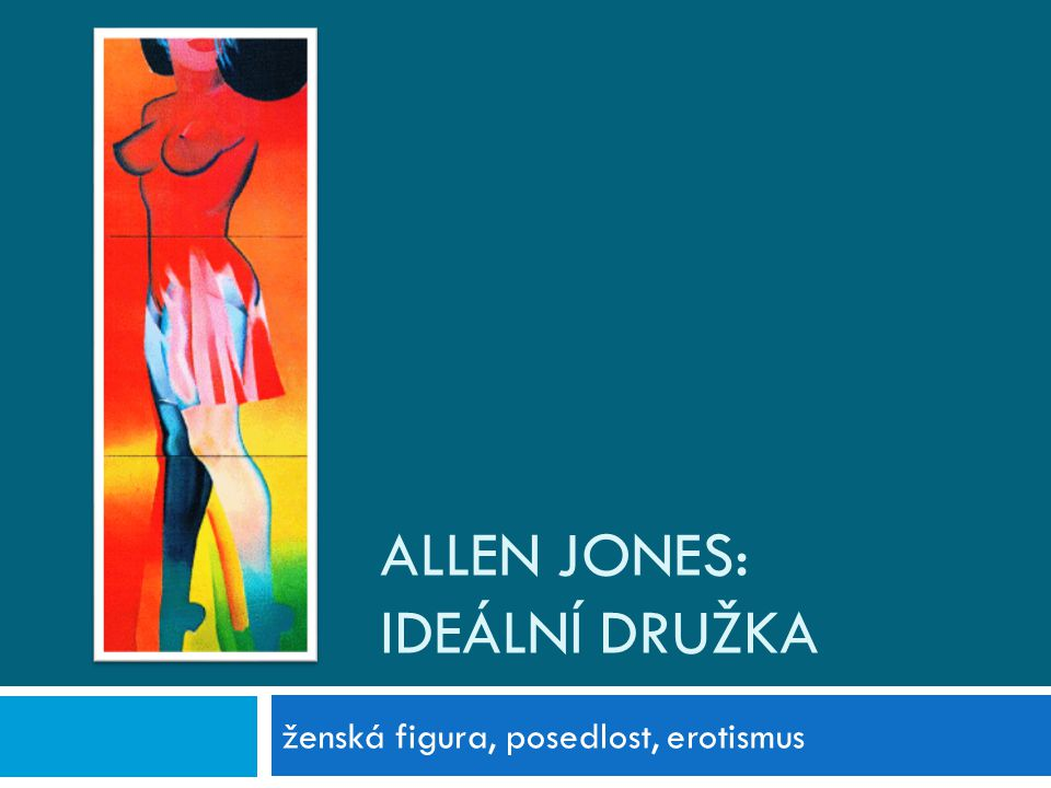 ALLEN JONES: IDEÁLNÍ DRUŽKA ženská figura, posedlost, erotismus